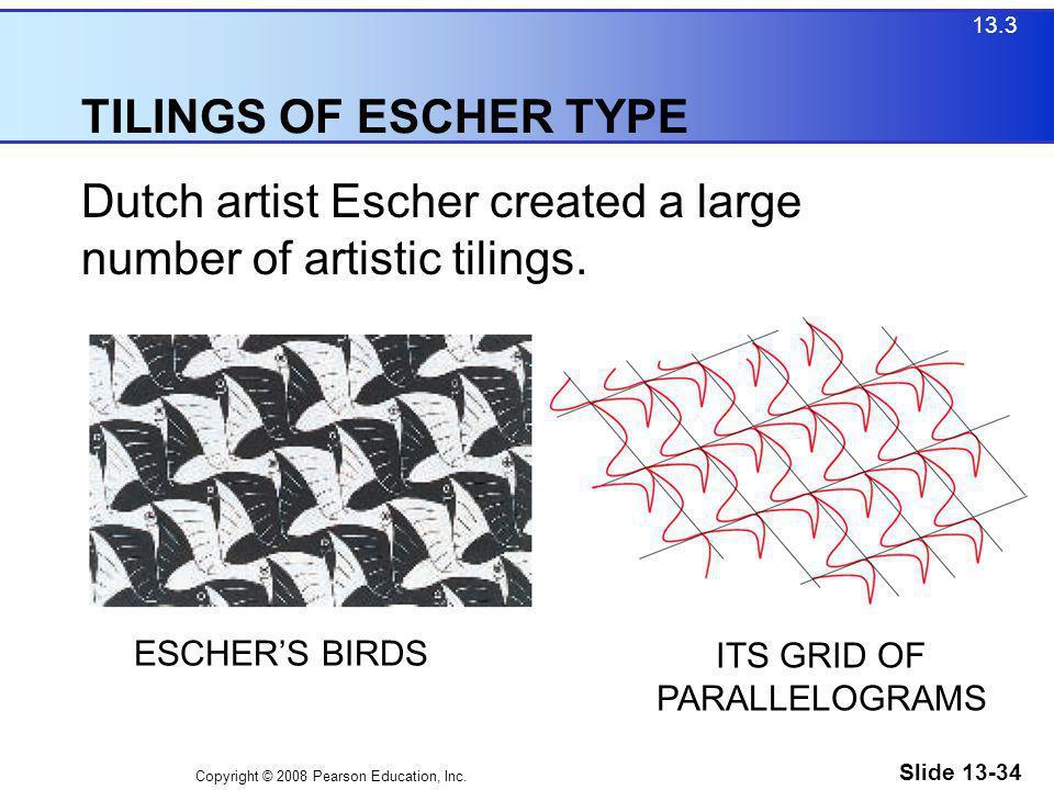Copyright © 2008 Pearson Education, Inc. Slide 13-34 TILINGS OF ESCHER TYPE 13.3 Dutch artist Escher created a large number of artistic tilings. ESCHE