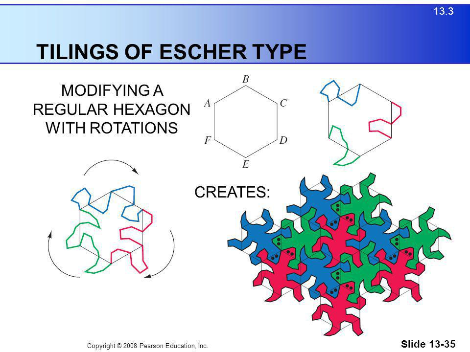 Copyright © 2008 Pearson Education, Inc. Slide 13-35 TILINGS OF ESCHER TYPE 13.3 MODIFYING A REGULAR HEXAGON WITH ROTATIONS CREATES: