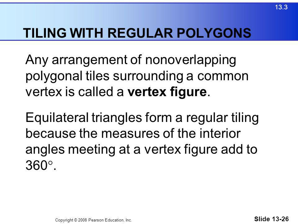 Copyright © 2008 Pearson Education, Inc. Slide 13-26 TILING WITH REGULAR POLYGONS 13.3 Any arrangement of nonoverlapping polygonal tiles surrounding a