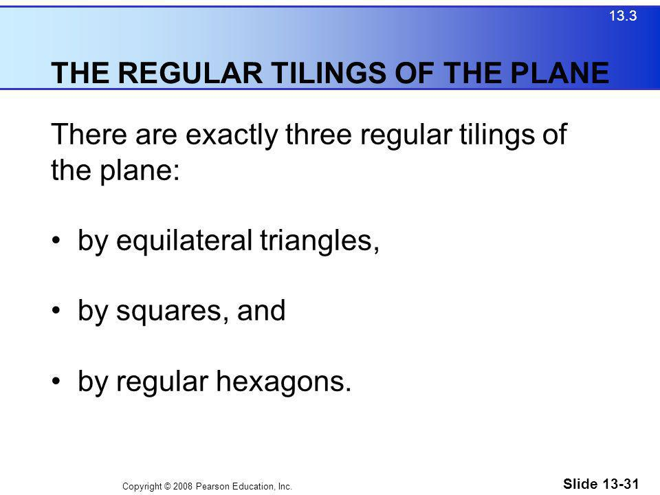 Copyright © 2008 Pearson Education, Inc. Slide 13-31 THE REGULAR TILINGS OF THE PLANE 13.3 There are exactly three regular tilings of the plane: by eq