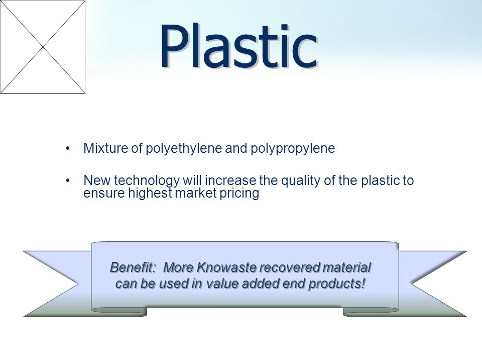 Mixture of polyethylene and polypropylene New technology will increase the quality of the plastic to ensure highest market pricing Benefit: More Knowaste recovered material can be used in value added end products!
