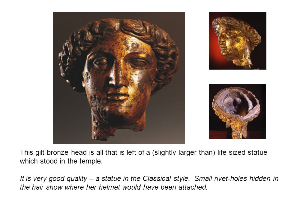 This gilt-bronze head is all that is left of a (slightly larger than) life-sized statue which stood in the temple. It is very good quality – a statue