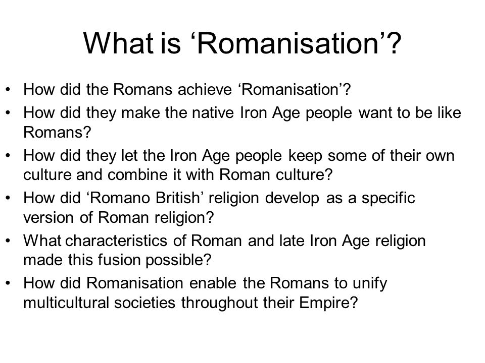 What is Romanisation? How did the Romans achieve Romanisation? How did they make the native Iron Age people want to be like Romans? How did they let t
