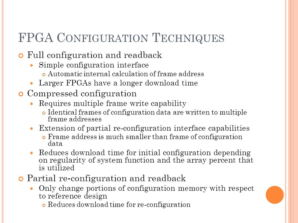 FPGA C ONFIGURATION T ECHNIQUES Full configuration and readback Simple configuration interface Automatic internal calculation of frame address Larger FPGAs have a longer download time Compressed configuration Requires multiple frame write capability Identical frames of configuration data are written to multiple frame addresses Extension of partial re-configuration interface capabilities Frame address is much smaller than frame of configuration data Reduces download time for initial configuration depending on regularity of system function and the array percent that is utilized Partial re-configuration and readback Only change portions of configuration memory with respect to reference design Reduces download time for re-configuration