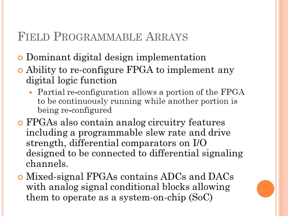 F IELD P ROGRAMMABLE A RRAYS Dominant digital design implementation Ability to re-configure FPGA to implement any digital logic function Partial re-configuration allows a portion of the FPGA to be continuously running while another portion is being re-configured FPGAs also contain analog circuitry features including a programmable slew rate and drive strength, differential comparators on I/O designed to be connected to differential signaling channels.