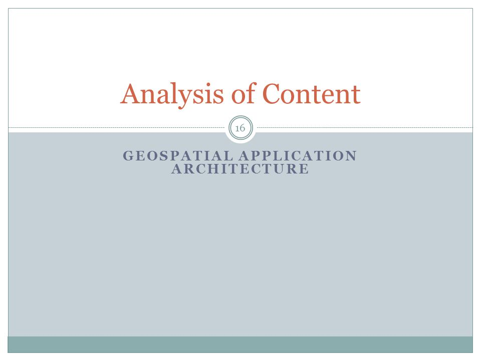 Analysis of Content GEOSPATIAL APPLICATION ARCHITECTURE 16