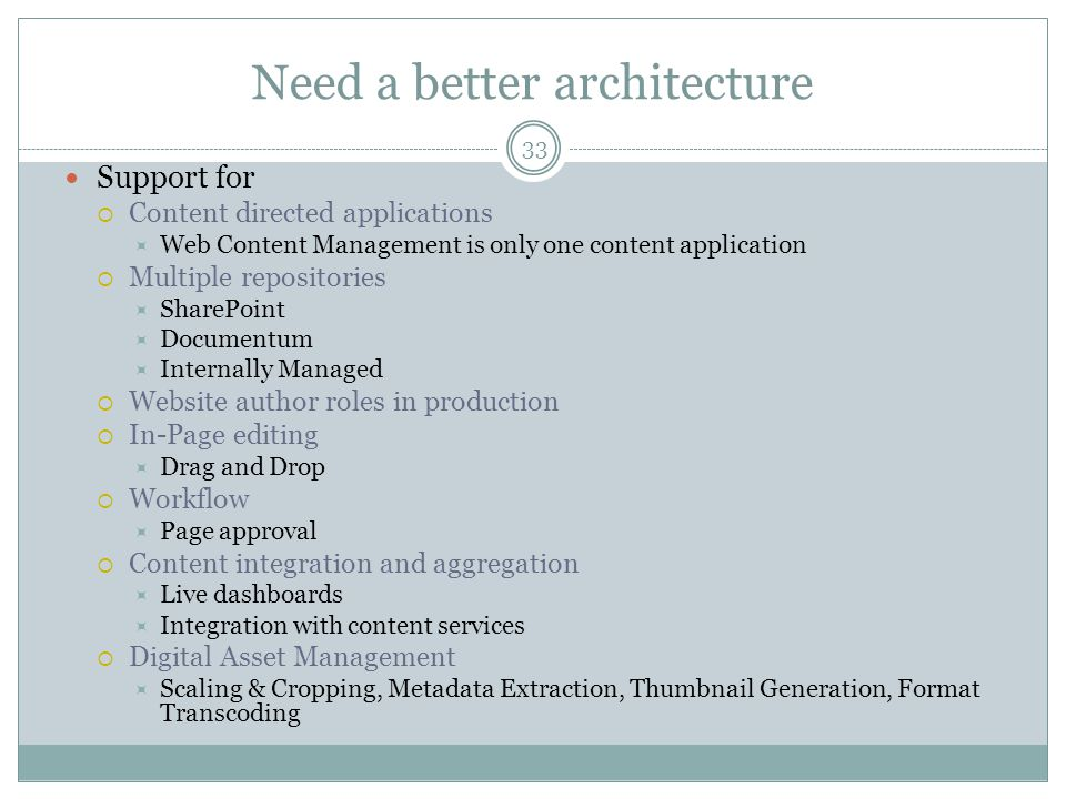 33 Need a better architecture Support for Content directed applications Web Content Management is only one content application Multiple repositories S