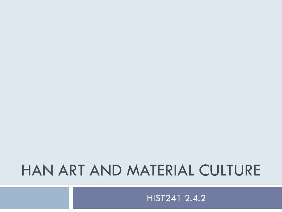 HAN ART AND MATERIAL CULTURE HIST241 2.4.2