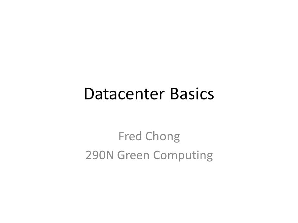 Datacenter Basics Fred Chong 290N Green Computing