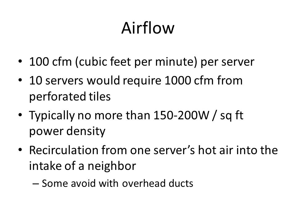 Airflow 100 cfm (cubic feet per minute) per server 10 servers would require 1000 cfm from perforated tiles Typically no more than 150-200W / sq ft pow