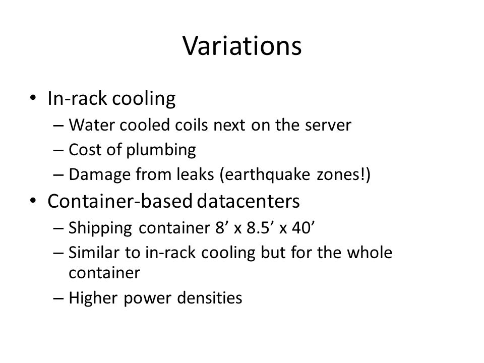 Variations In-rack cooling – Water cooled coils next on the server – Cost of plumbing – Damage from leaks (earthquake zones!) Container-based datacent
