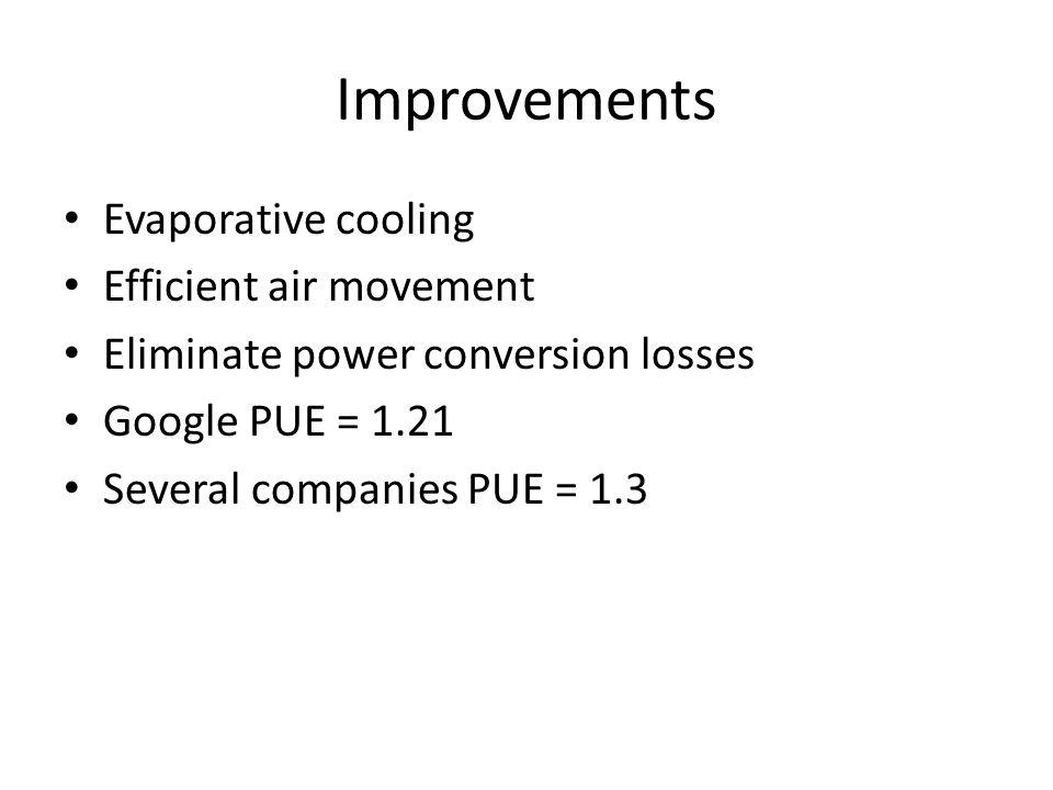 Improvements Evaporative cooling Efficient air movement Eliminate power conversion losses Google PUE = 1.21 Several companies PUE = 1.3
