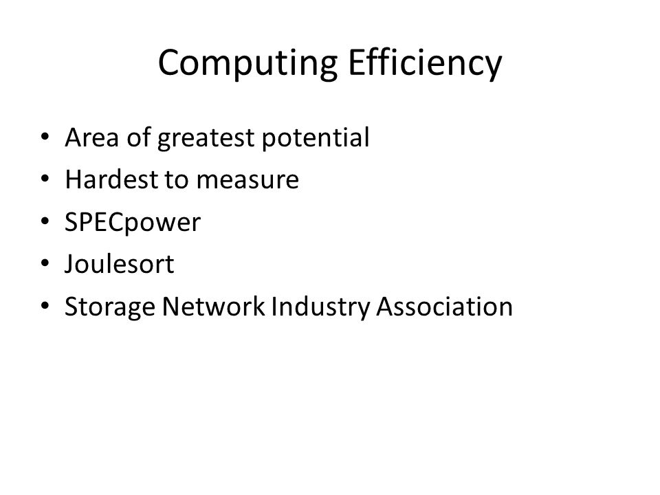 Computing Efficiency Area of greatest potential Hardest to measure SPECpower Joulesort Storage Network Industry Association