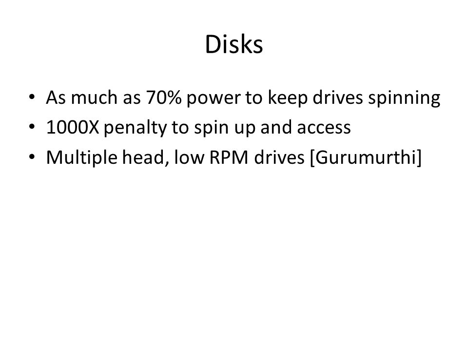 Disks As much as 70% power to keep drives spinning 1000X penalty to spin up and access Multiple head, low RPM drives [Gurumurthi]