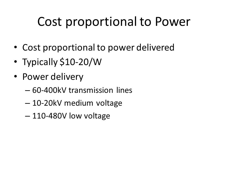 Cost proportional to Power Cost proportional to power delivered Typically $10-20/W Power delivery – 60-400kV transmission lines – 10-20kV medium volta