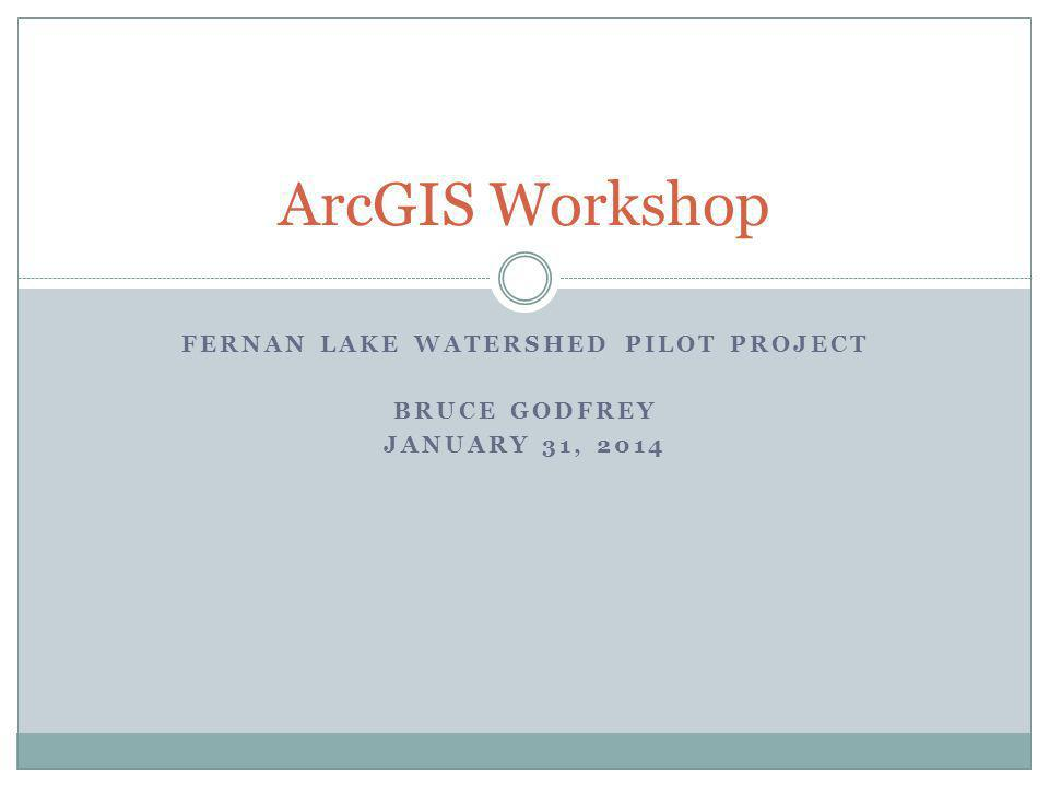 FERNAN LAKE WATERSHED PILOT PROJECT BRUCE GODFREY JANUARY 31, 2014 ArcGIS Workshop
