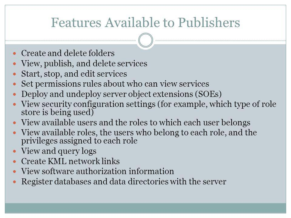 Features Available to Publishers Create and delete folders View, publish, and delete services Start, stop, and edit services Set permissions rules abo