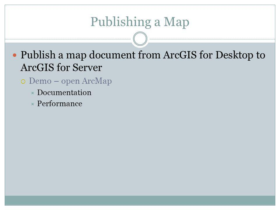 Publishing a Map Publish a map document from ArcGIS for Desktop to ArcGIS for Server Demo – open ArcMap Documentation Performance