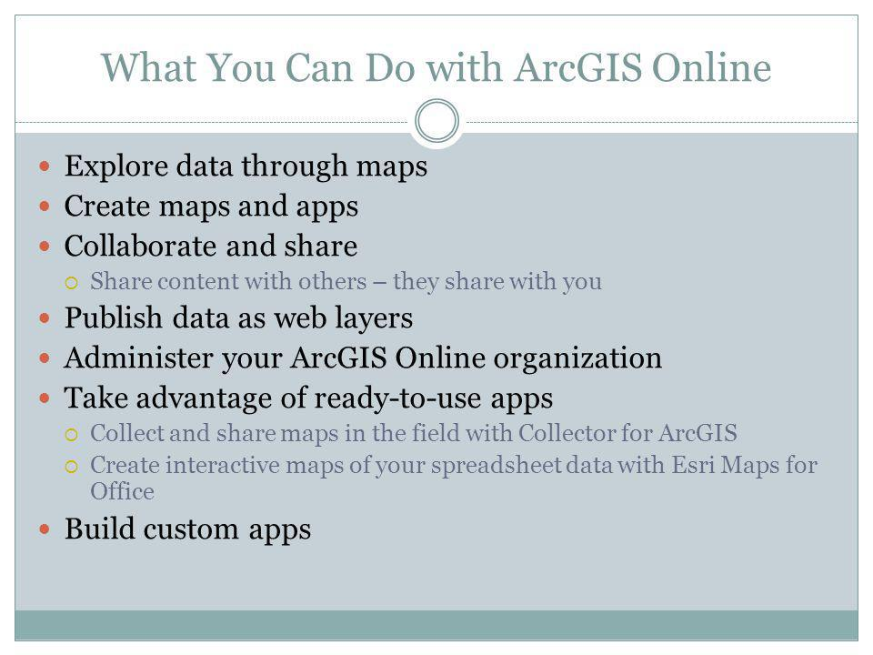 What You Can Do with ArcGIS Online Explore data through maps Create maps and apps Collaborate and share Share content with others – they share with yo
