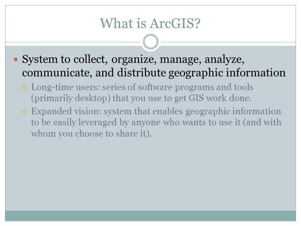 What is ArcGIS? System to collect, organize, manage, analyze, communicate, and distribute geographic information Long-time users: series of software p