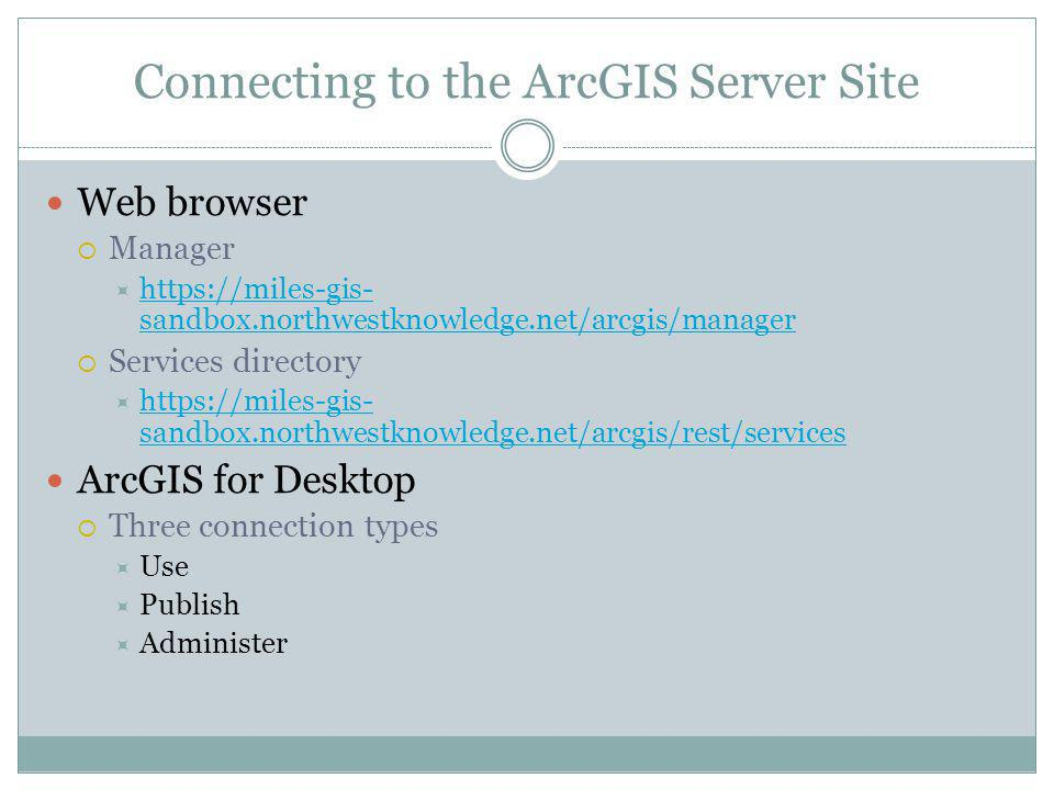 Connecting to the ArcGIS Server Site Web browser Manager https://miles-gis- sandbox.northwestknowledge.net/arcgis/manager https://miles-gis- sandbox.northwestknowledge.net/arcgis/manager Services directory https://miles-gis- sandbox.northwestknowledge.net/arcgis/rest/services https://miles-gis- sandbox.northwestknowledge.net/arcgis/rest/services ArcGIS for Desktop Three connection types Use Publish Administer