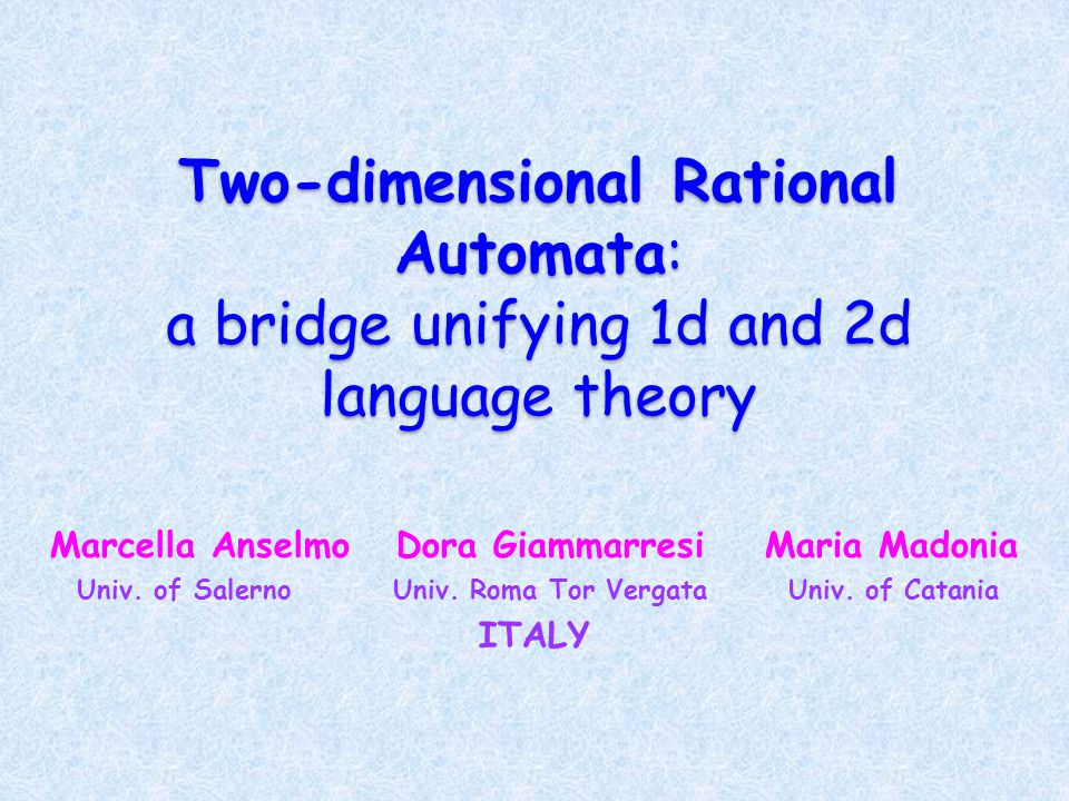 Two-dimensional Rational Automata: a bridge unifying 1d and 2d language theory Marcella Anselmo Dora Giammarresi Maria Madonia Univ.