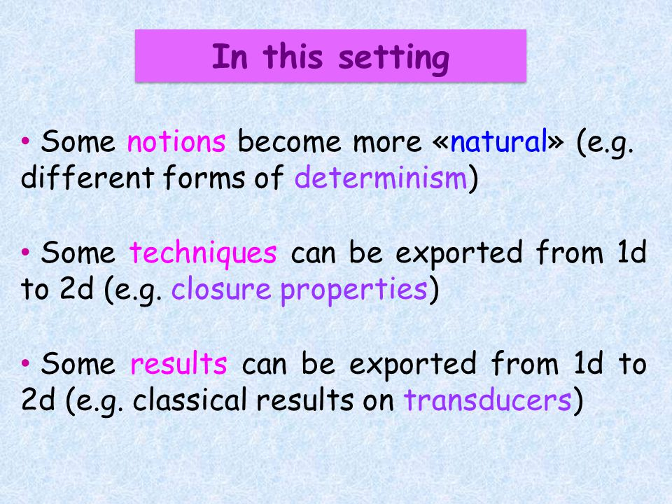 Some techniques can be exported from 1d to 2d (e.g. closure properties) Some results can be exported from 1d to 2d (e.g. classical results on transduc