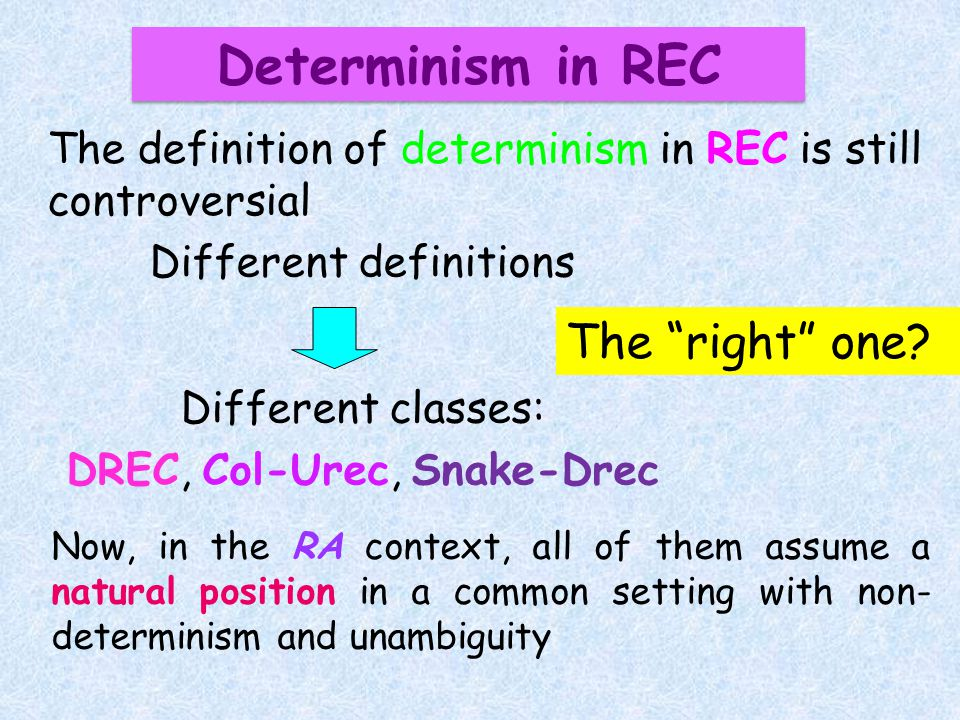 Now, in the RA context, all of them assume a natural position in a common setting with non- determinism and unambiguity Determinism in REC The definition of determinism in REC is still controversial Different definitions Different classes: DREC, Col-Urec, Snake-Drec The right one
