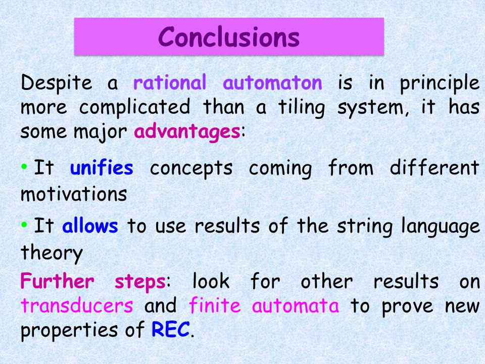 Conclusions Despite a rational automaton is in principle more complicated than a tiling system, it has some major advantages: It unifies concepts comi