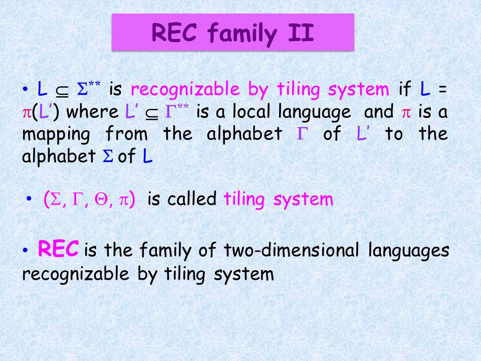 L ** is recognizable by tiling system if L = (L) where L ** is a local language and is a mapping from the alphabet of L to the alphabet of L REC is the family of two-dimensional languages recognizable by tiling system (,,, ) is called tiling system REC family II