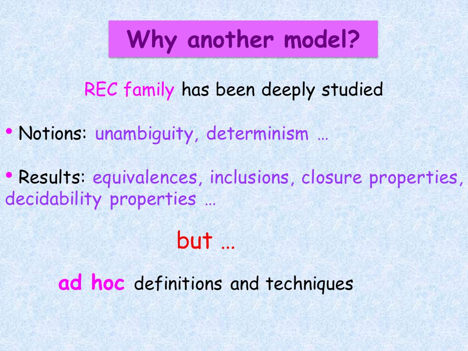 Why another model? REC family has been deeply studied Notions: unambiguity, determinism … Results: equivalences, inclusions, closure properties, decid