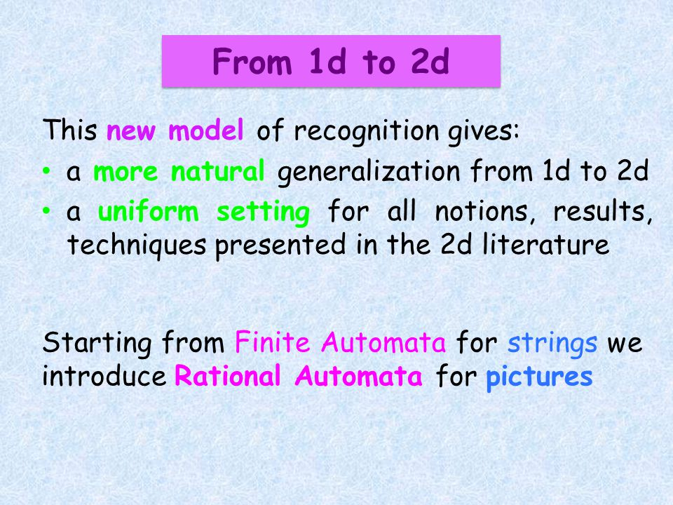 This new model of recognition gives: a more natural generalization from 1d to 2d a uniform setting for all notions, results, techniques presented in t