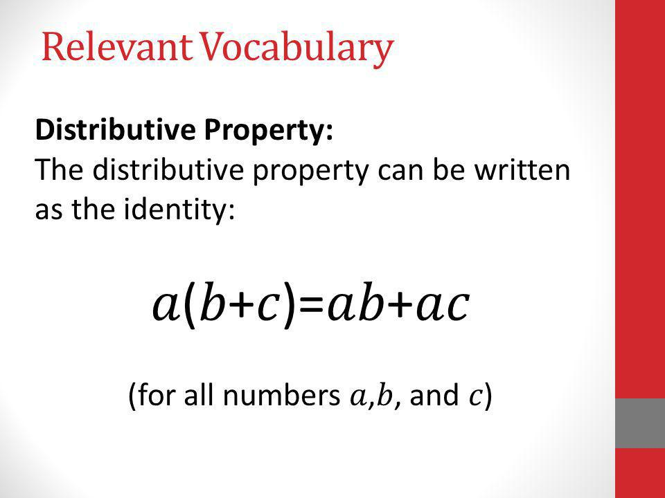 Relevant Vocabulary Distributive Property: The distributive property can be written as the identity: (+)=+ (for all numbers,, and )
