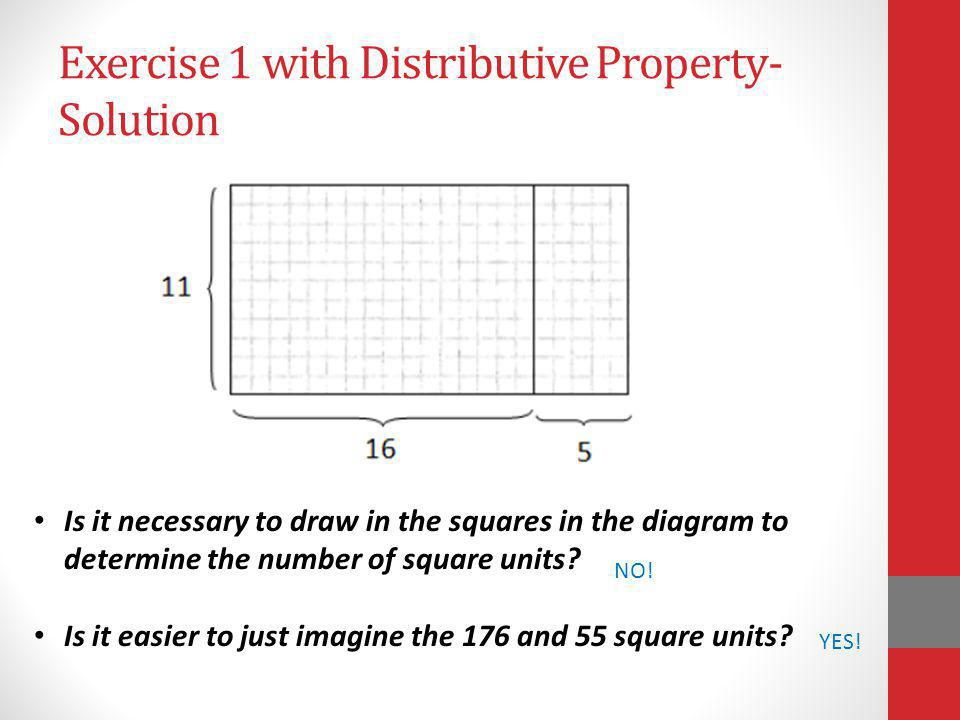 Exercise 1 with Distributive Property- Solution Is it necessary to draw in the squares in the diagram to determine the number of square units? Is it e