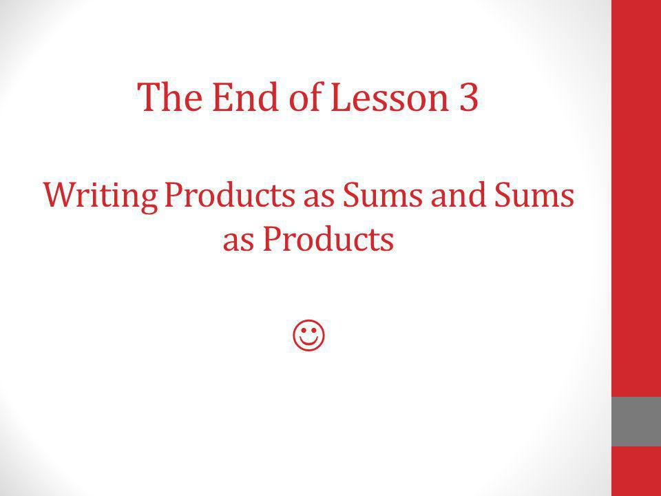 The End of Lesson 3 Writing Products as Sums and Sums as Products
