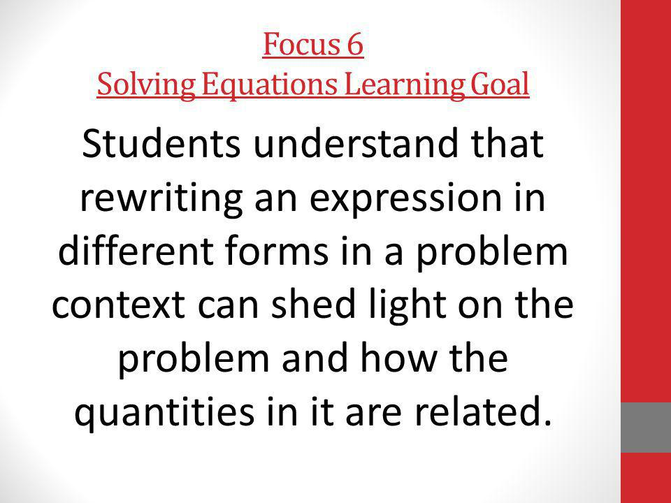 Focus 6 Solving Equations Learning Goal Students understand that rewriting an expression in different forms in a problem context can shed light on the