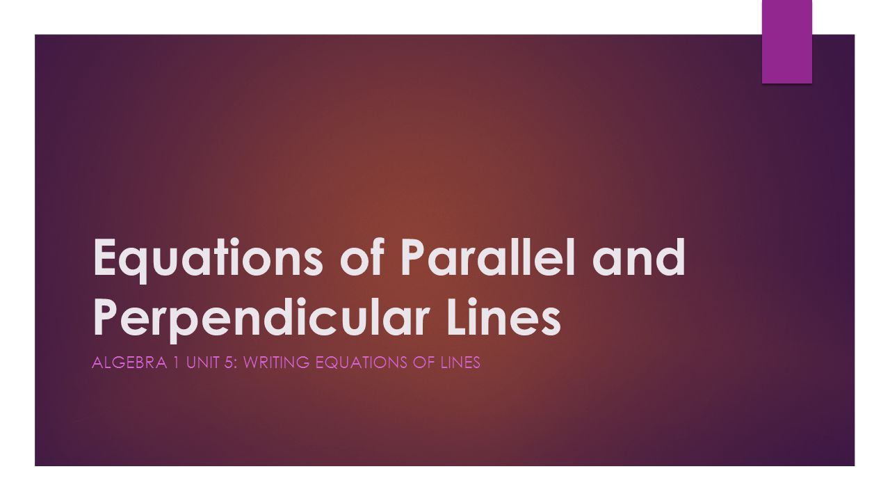 Equations of Parallel and Perpendicular Lines ALGEBRA 1 UNIT 5: WRITING EQUATIONS OF LINES