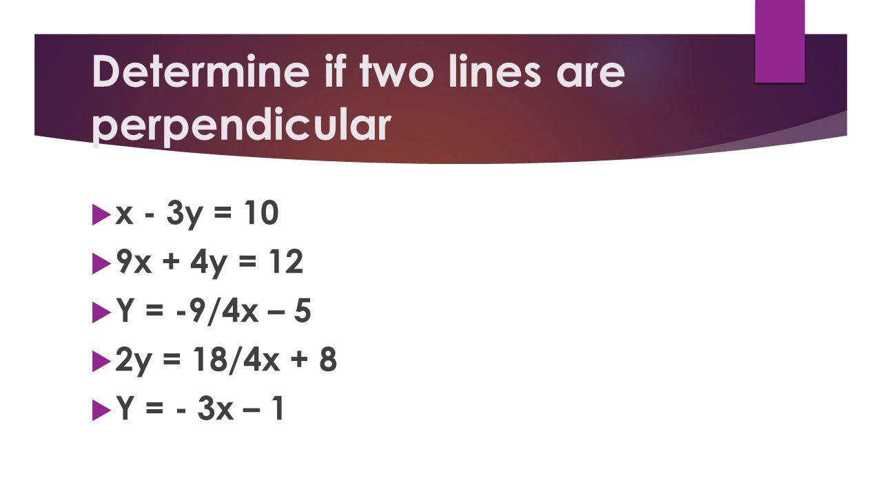 Determine if two lines are perpendicular x - 3y = 10 9x + 4y = 12 Y = -9/4x – 5 2y = 18/4x + 8 Y = - 3x – 1