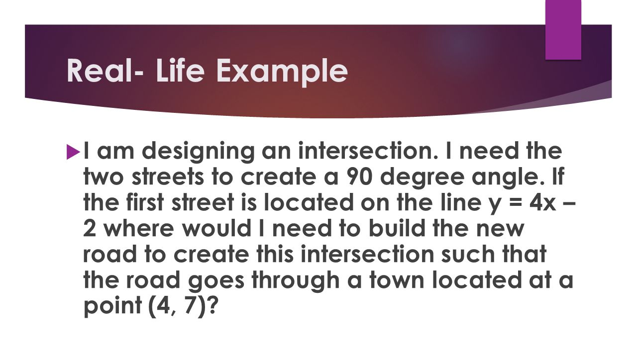 Real- Life Example I am designing an intersection. I need the two streets to create a 90 degree angle. If the first street is located on the line y =