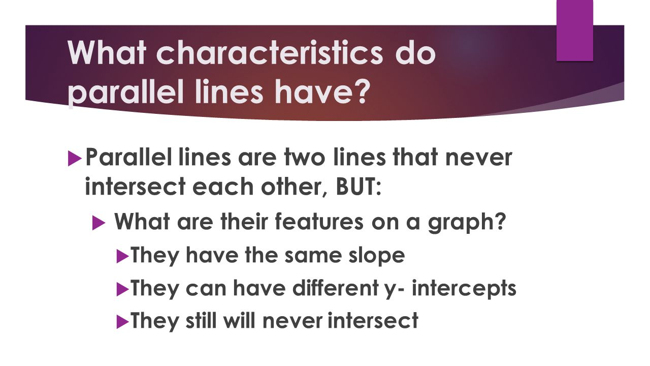 What characteristics do parallel lines have? Parallel lines are two lines that never intersect each other, BUT: What are their features on a graph? Th