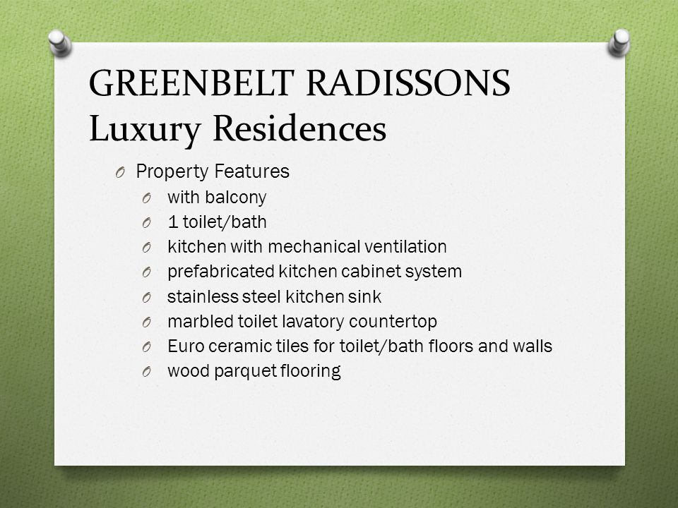 GREENBELT RADISSONS Luxury Residences O Studio Unit Features O provision for hot and cold water supply lines O individual mailboxes with keys O entrance panel door with door viewer O provision for cable tv lines O provision for 2 telephone lines O individual Condominium Certificate of Title (CCT)