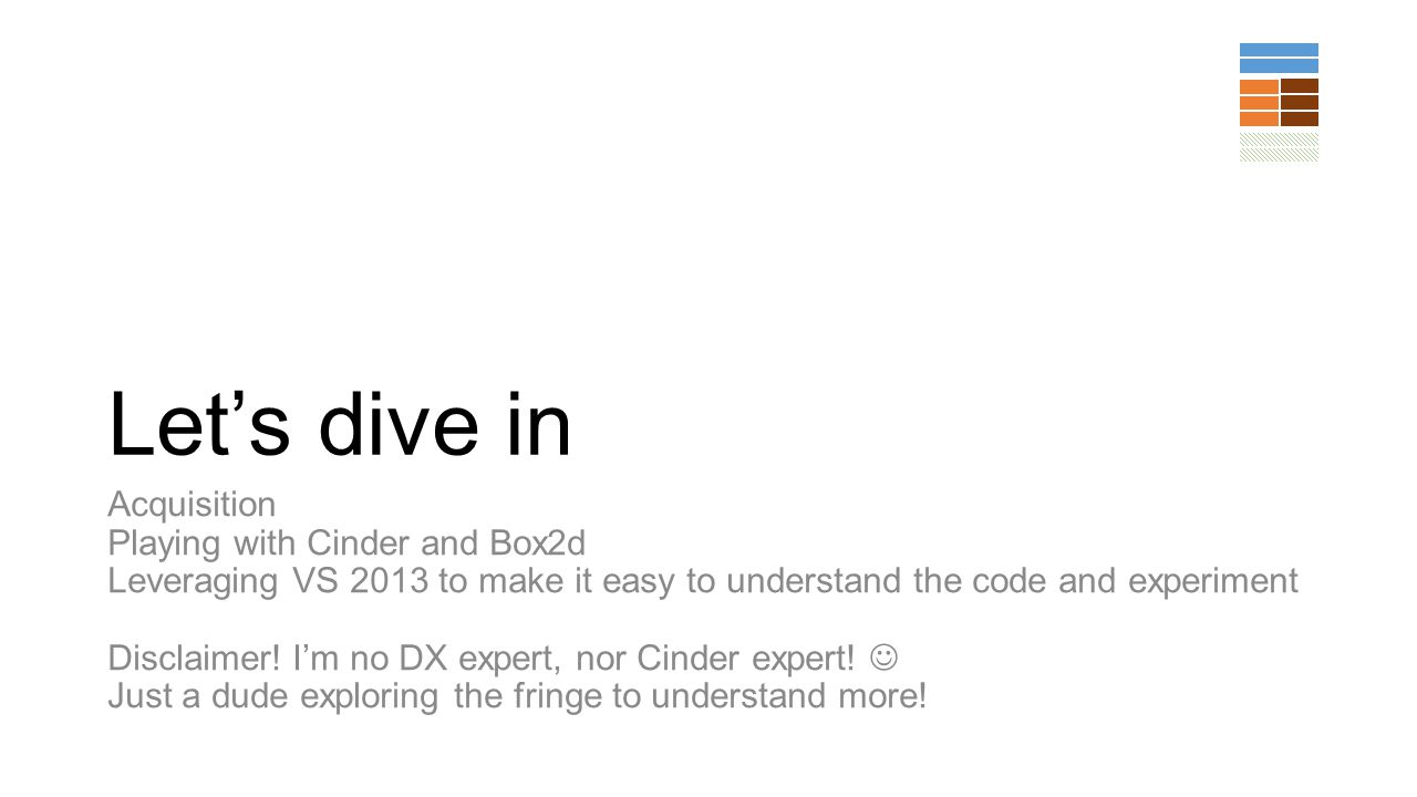 Lets dive in Acquisition Playing with Cinder and Box2d Leveraging VS 2013 to make it easy to understand the code and experiment Disclaimer! Im no DX e
