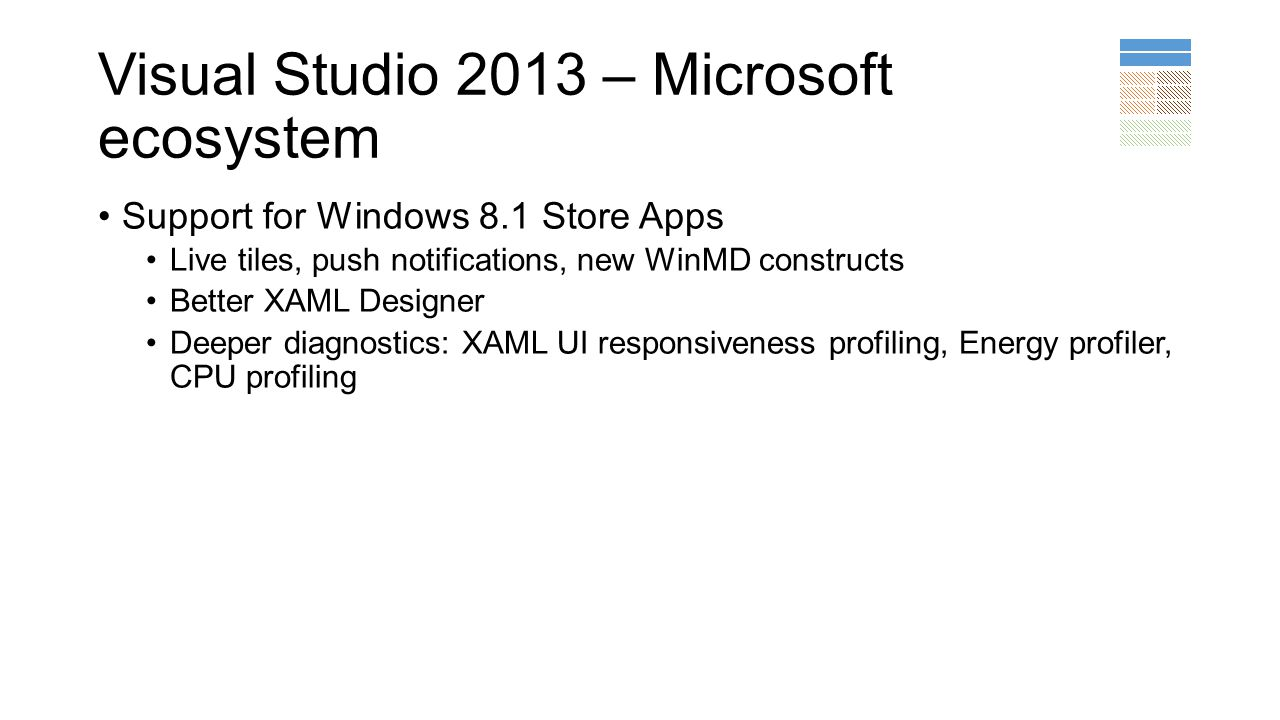 Visual Studio 2013 – Microsoft ecosystem Support for Windows 8.1 Store Apps Live tiles, push notifications, new WinMD constructs Better XAML Designer