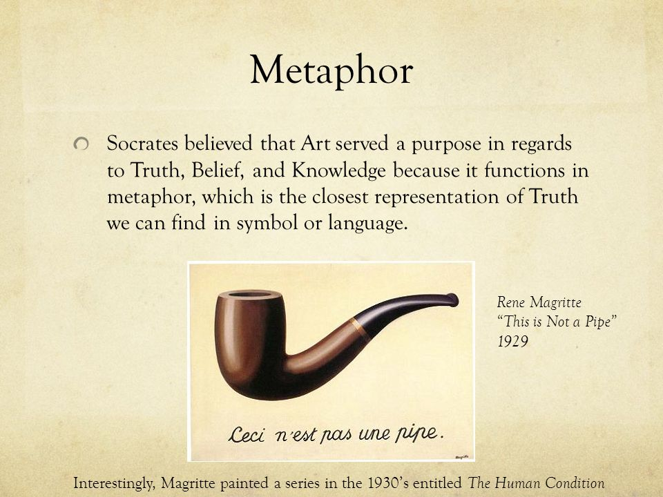 Metaphor Socrates believed that Art served a purpose in regards to Truth, Belief, and Knowledge because it functions in metaphor, which is the closest