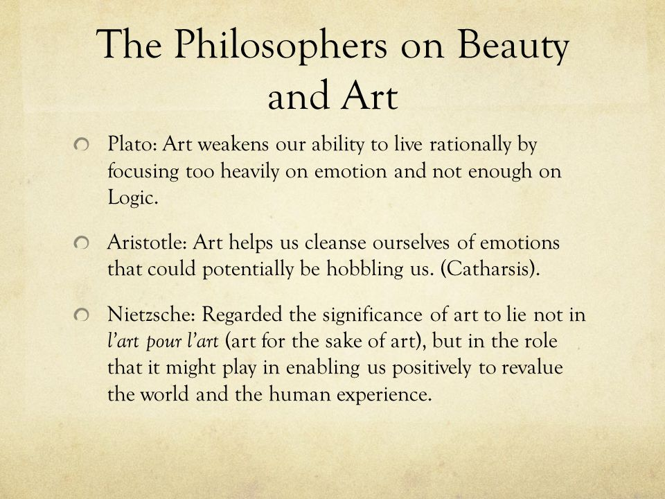 The Philosophers on Beauty and Art Plato: Art weakens our ability to live rationally by focusing too heavily on emotion and not enough on Logic.