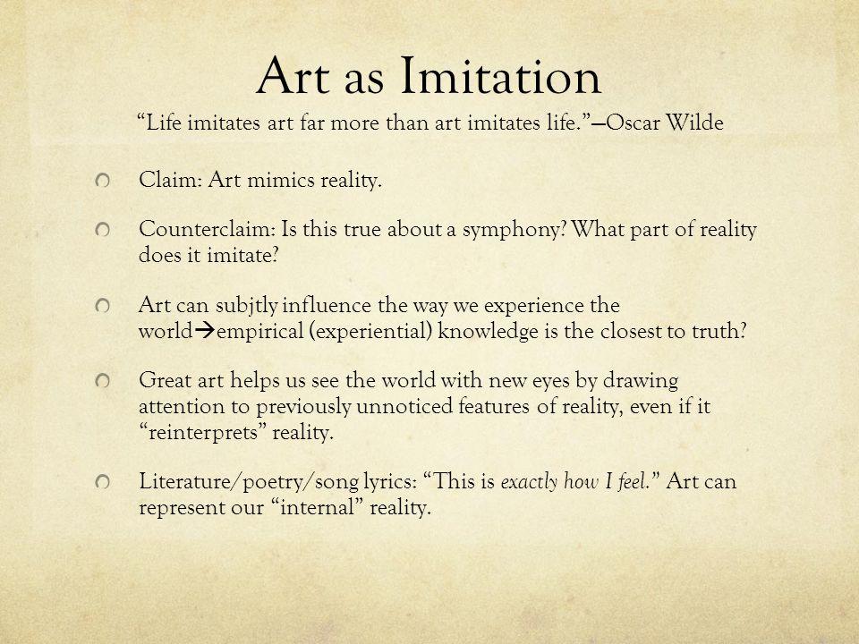 Art as Imitation Life imitates art far more than art imitates life.Oscar Wilde Claim: Art mimics reality.