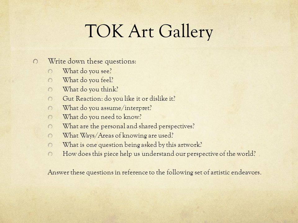 TOK Art Gallery Write down these questions: What do you see? What do you feel? What do you think? Gut Reaction: do you like it or dislike it? What do