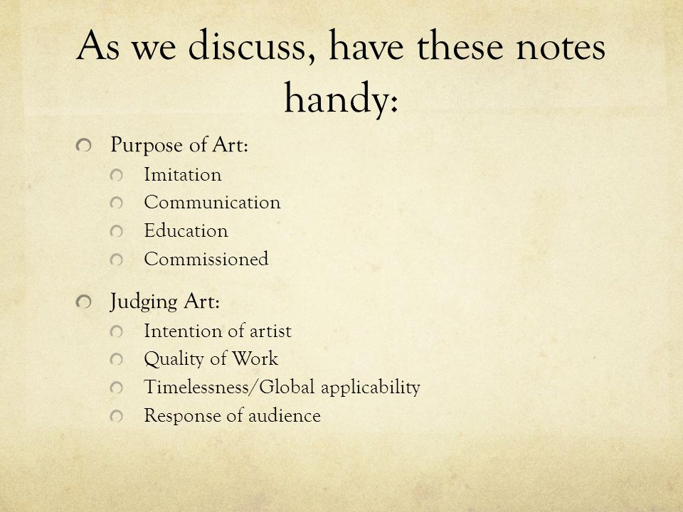 As we discuss, have these notes handy: Purpose of Art: Imitation Communication Education Commissioned Judging Art: Intention of artist Quality of Work