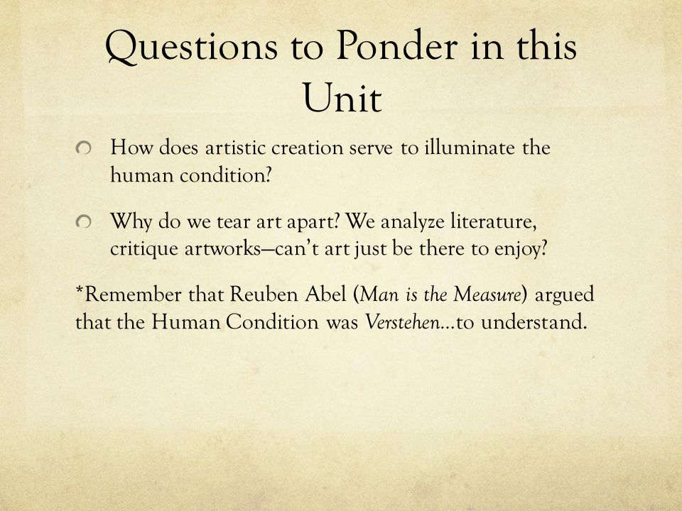 Questions to Ponder in this Unit How does artistic creation serve to illuminate the human condition? Why do we tear art apart? We analyze literature,