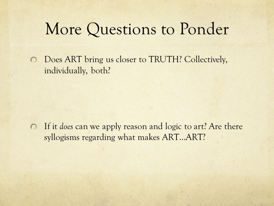 More Questions to Ponder Does ART bring us closer to TRUTH.